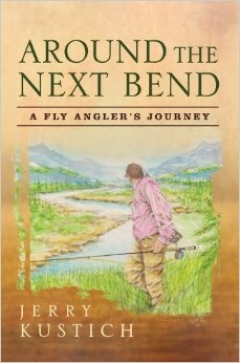 Around the Next Bend – A fly angler's journey - Jerry Kustich's latest book